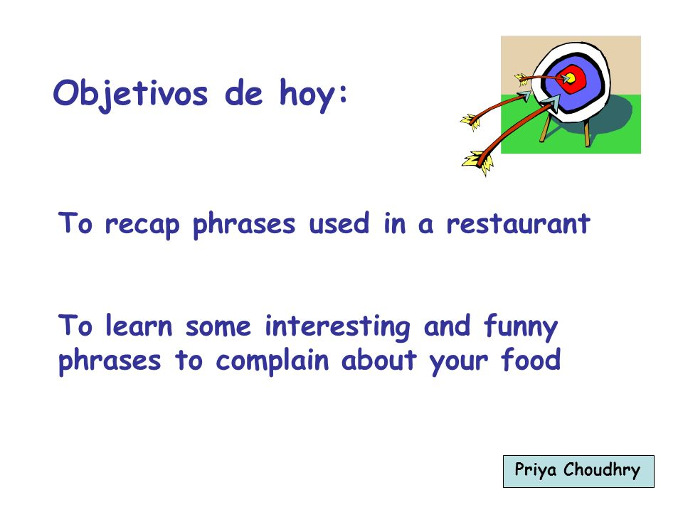 To recap phrases used in a restaurant To learn some interesting and funny phrases to complain about your food Objetivos de hoy: Priya Choudhry