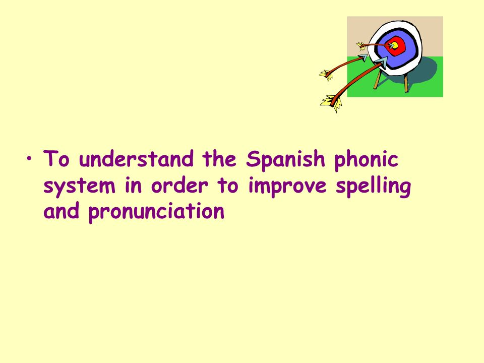 To understand the Spanish phonic system in order to improve spelling and pronunciation