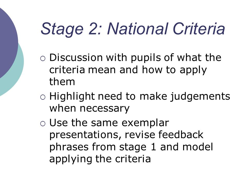 Stage 2: National Criteria Discussion with pupils of what the criteria mean and how to apply them Highlight need to make judgements when necessary Use