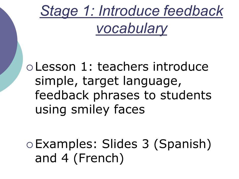 Stage 1: Introduce feedback vocabulary Lesson 1: teachers introduce simple, target language, feedback phrases to students using smiley faces Examples: