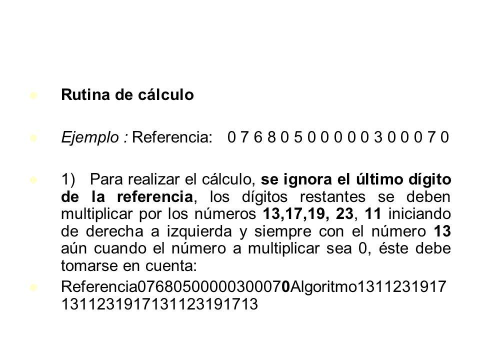 Rutina de cálculo Ejemplo : Referencia: 0 7 6 8 0 5 0 0 0 0 0 3 0 0 0 7 0 1) Para realizar el cálculo, se ignora el último dígito de la referencia, lo