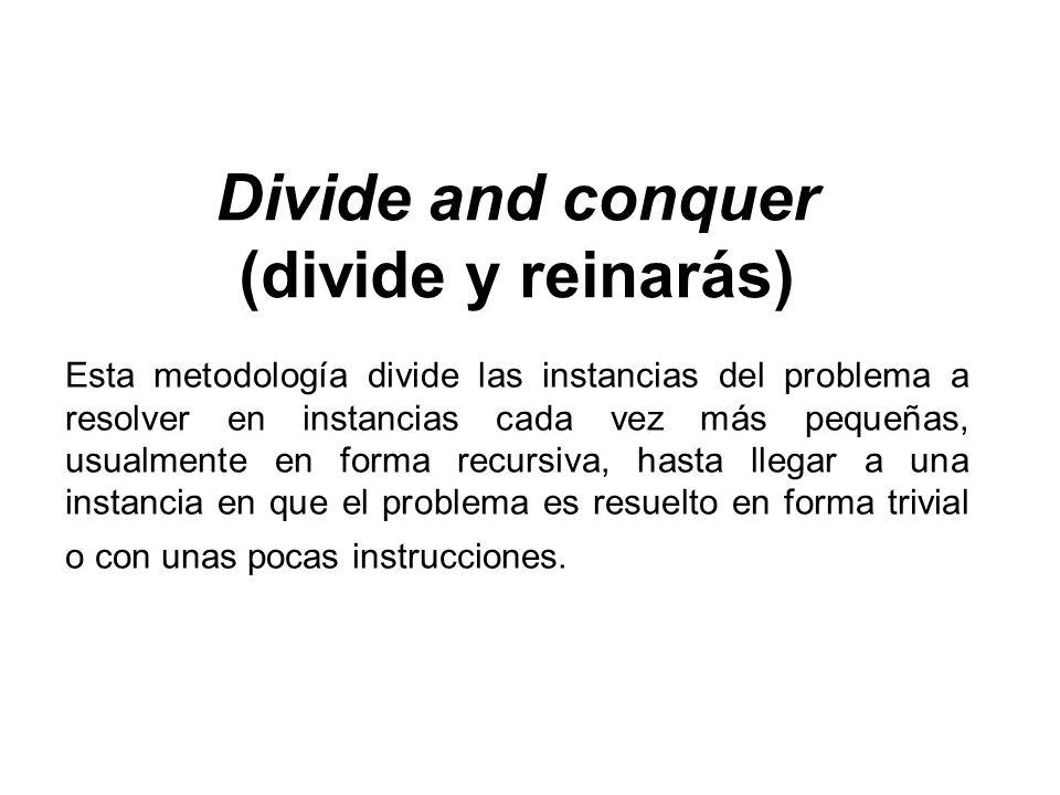 Divide and conquer (divide y reinarás) Esta metodología divide las instancias del problema a resolver en instancias cada vez más pequeñas, usualmente