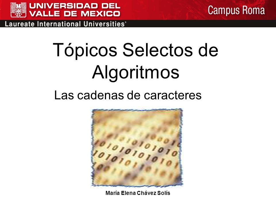 María Elena Chávez Solís Tópicos Selectos de Algoritmos Las cadenas de caracteres