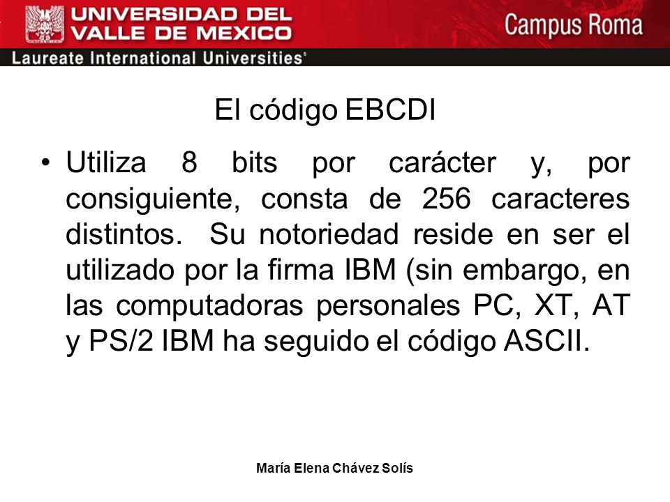 María Elena Chávez Solís El código EBCDI Utiliza 8 bits por carácter y, por consiguiente, consta de 256 caracteres distintos. Su notoriedad reside en
