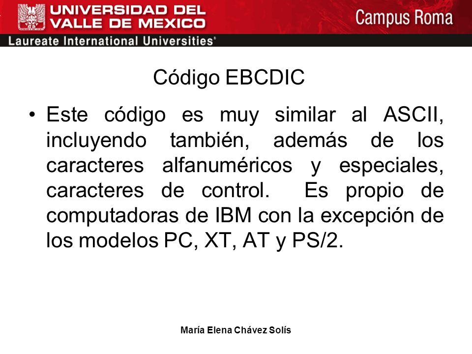 María Elena Chávez Solís Código EBCDIC Este código es muy similar al ASCII, incluyendo también, además de los caracteres alfanuméricos y especiales, c