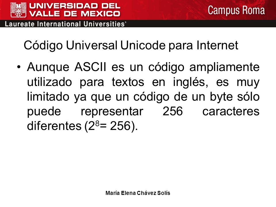 María Elena Chávez Solís Código Universal Unicode para Internet Aunque ASCII es un código ampliamente utilizado para textos en inglés, es muy limitado