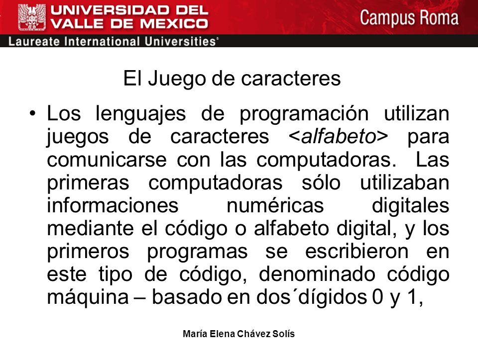 María Elena Chávez Solís El Juego de caracteres Los lenguajes de programación utilizan juegos de caracteres para comunicarse con las computadoras. Las