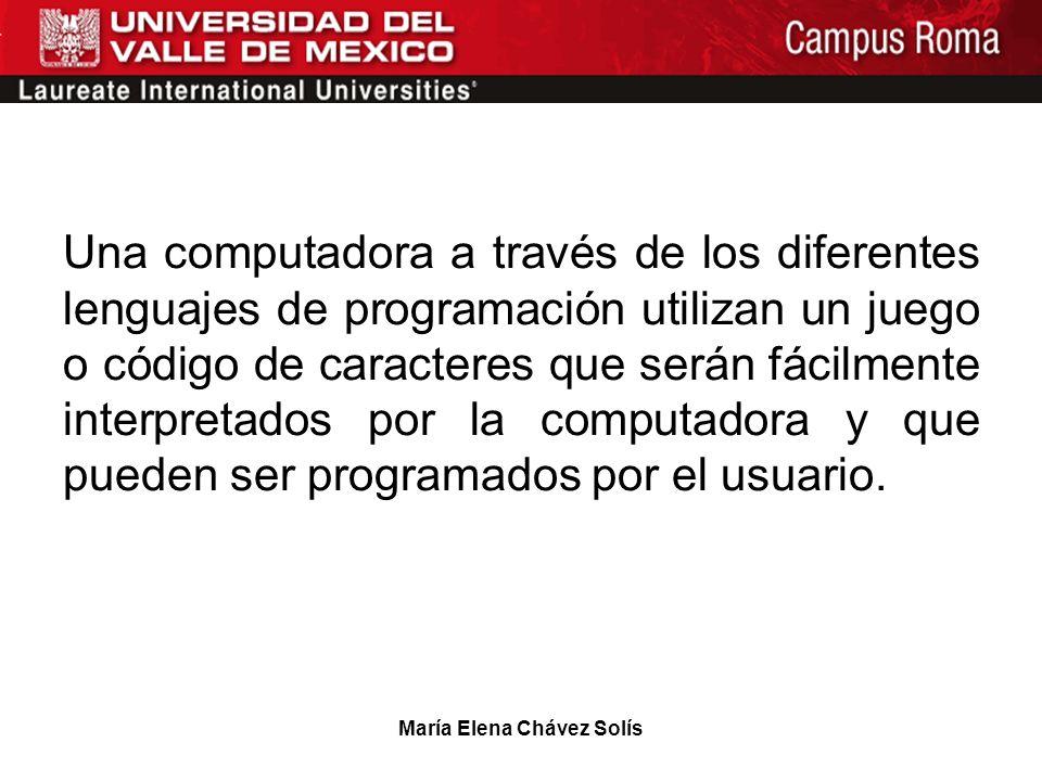 María Elena Chávez Solís Una computadora a través de los diferentes lenguajes de programación utilizan un juego o código de caracteres que serán fácil
