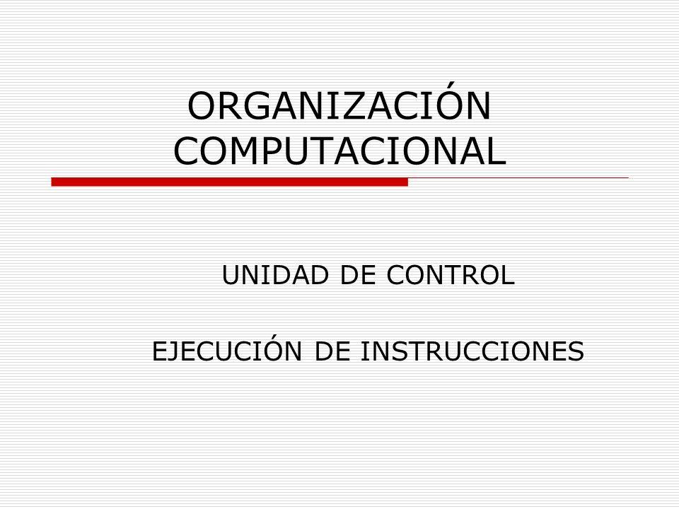 ORGANIZACIÓN COMPUTACIONAL UNIDAD DE CONTROL EJECUCIÓN DE INSTRUCCIONES