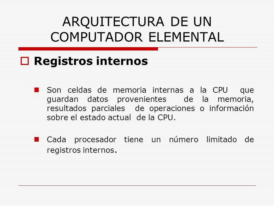 ARQUITECTURA DE UN COMPUTADOR ELEMENTAL Registros internos Son celdas de memoria internas a la CPU que guardan datos provenientes de la memoria, resul