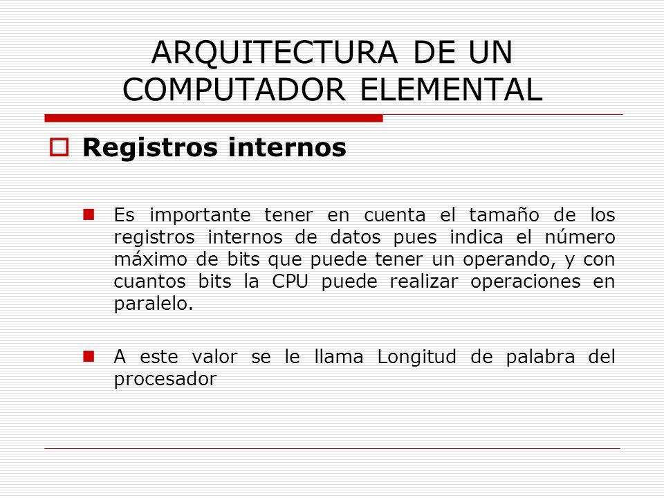 ARQUITECTURA DE UN COMPUTADOR ELEMENTAL Registros internos Es importante tener en cuenta el tamaño de los registros internos de datos pues indica el n