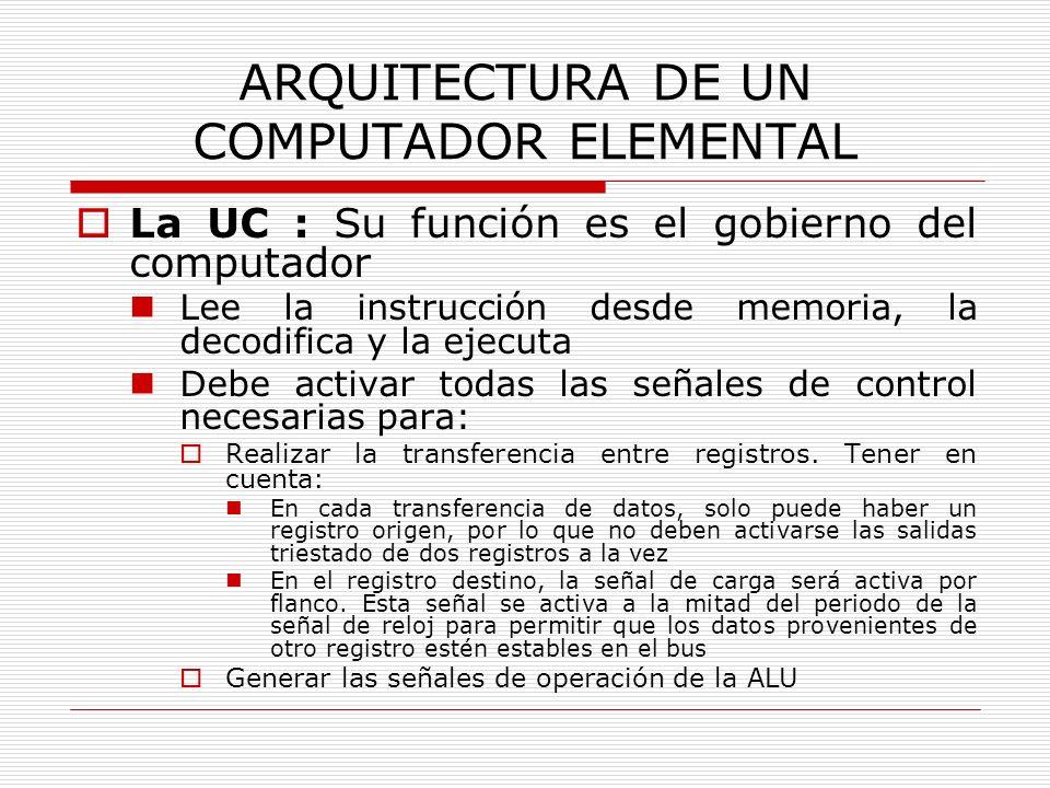 ARQUITECTURA DE UN COMPUTADOR ELEMENTAL La UC : Su función es el gobierno del computador Lee la instrucción desde memoria, la decodifica y la ejecuta
