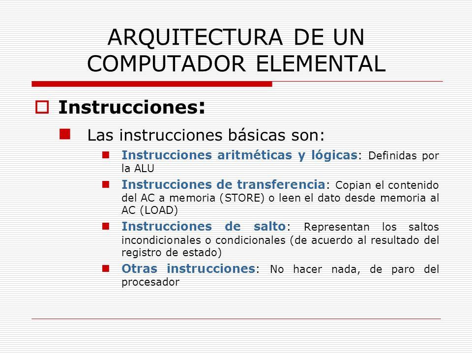 ARQUITECTURA DE UN COMPUTADOR ELEMENTAL Instrucciones : Las instrucciones básicas son: Instrucciones aritméticas y lógicas: Definidas por la ALU Instr