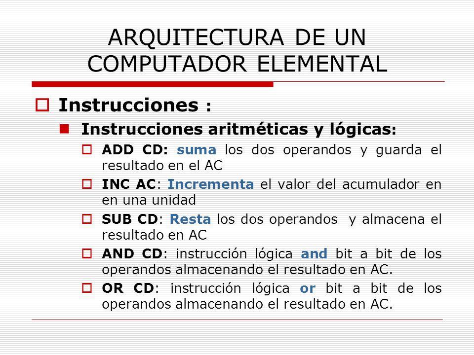 ARQUITECTURA DE UN COMPUTADOR ELEMENTAL Instrucciones : Instrucciones aritméticas y lógicas : ADD CD: suma los dos operandos y guarda el resultado en