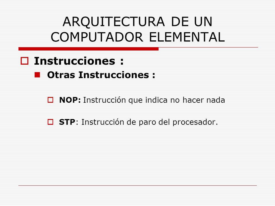ARQUITECTURA DE UN COMPUTADOR ELEMENTAL Instrucciones : Otras Instrucciones : NOP: Instrucción que indica no hacer nada STP: Instrucción de paro del p