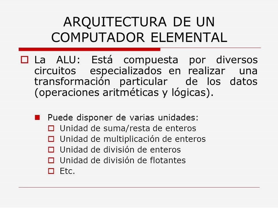 ARQUITECTURA DE UN COMPUTADOR ELEMENTAL La ALU: Está compuesta por diversos circuitos especializados en realizar una transformación particular de los