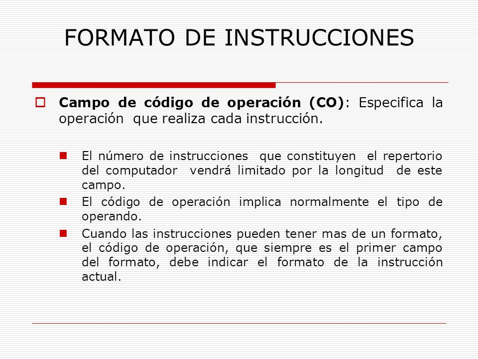FORMATO DE INSTRUCCIONES Campo de dirección (CD): Las instrucciones pueden contener varios campos de dirección para indicar las posiciones de memoria o los registros internos donde se encuentran sus operandos, así como la posición del resultado.
