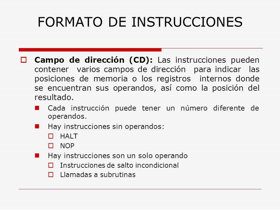 FORMATO DE INSTRUCCIONES Campo de dirección (CD) Hay instrucciones de dos operandos: Instrucciones de operaciones aritméticas lógicas diádicas que guardan el resultado en uno de los operandos origen Hay instrucciones de tres operandos Instrucciones de operaciones aritméticas lógicas diádicas que guardan el resultado en un lugar distinto de cualquiera de los dos operandos origen