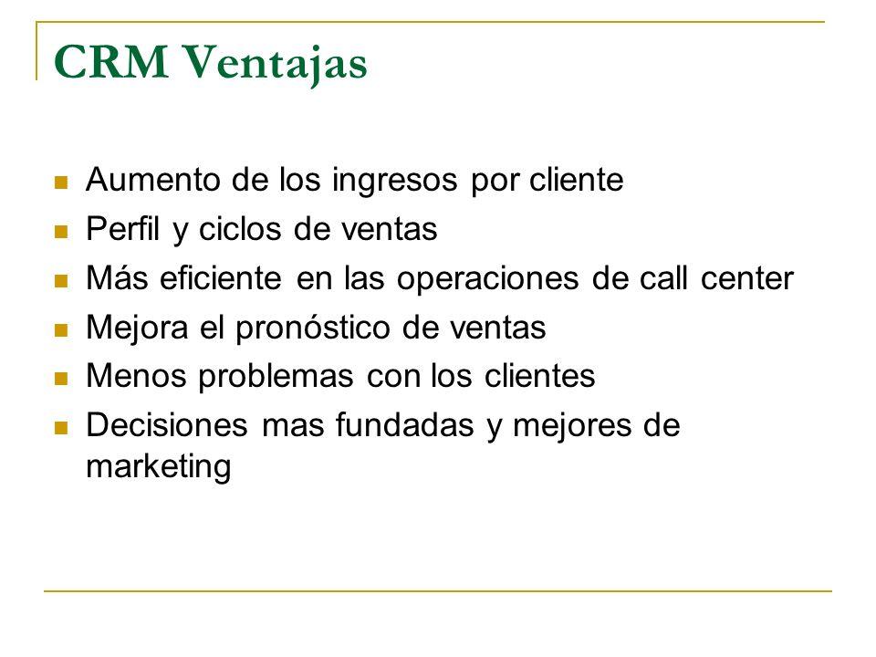 CRM Ventajas Aumento de los ingresos por cliente Perfil y ciclos de ventas Más eficiente en las operaciones de call center Mejora el pronóstico de ven