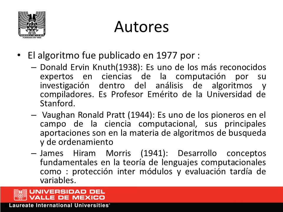 Autores El algoritmo fue publicado en 1977 por : – Donald Ervin Knuth(1938): Es uno de los más reconocidos expertos en ciencias de la computación por