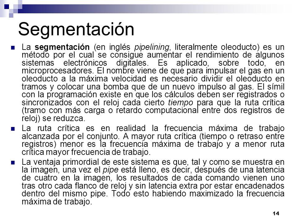 14 Segmentación La segmentación (en inglés pipelining, literalmente oleoducto) es un método por el cual se consigue aumentar el rendimiento de algunos