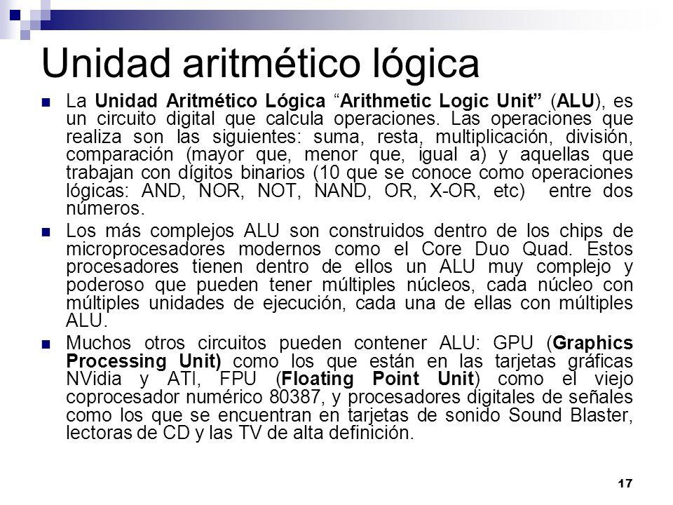 17 Unidad aritmético lógica La Unidad Aritmético Lógica Arithmetic Logic Unit (ALU), es un circuito digital que calcula operaciones. Las operaciones q