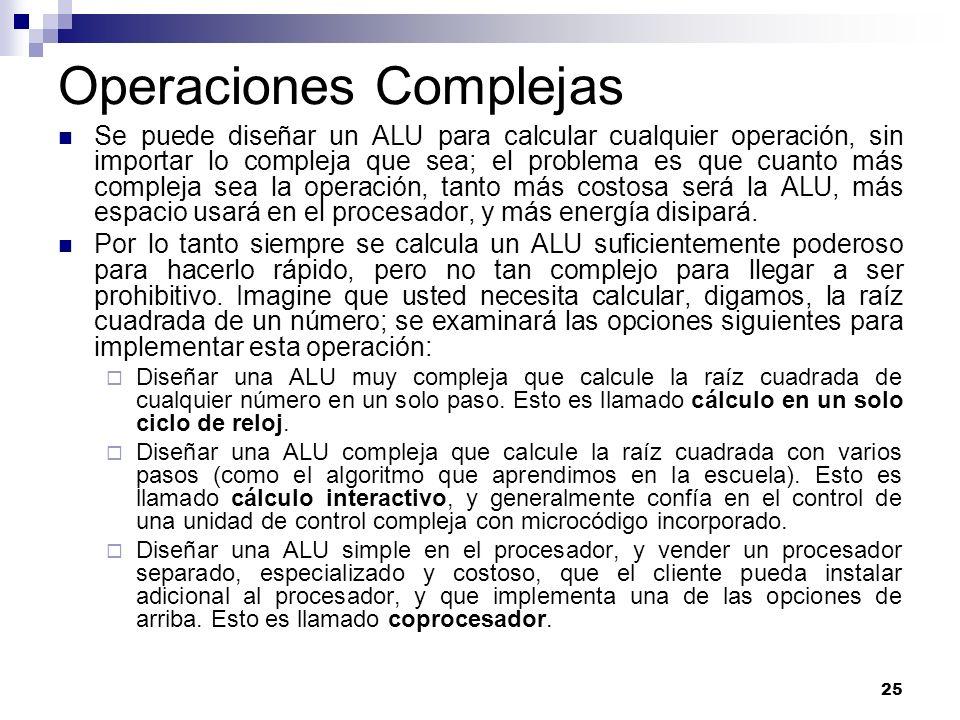 25 Operaciones Complejas Se puede diseñar un ALU para calcular cualquier operación, sin importar lo compleja que sea; el problema es que cuanto más co
