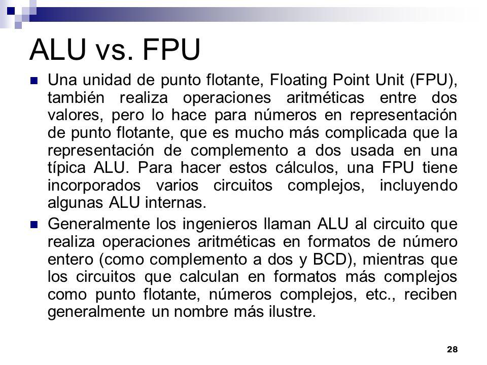 28 ALU vs. FPU Una unidad de punto flotante, Floating Point Unit (FPU), también realiza operaciones aritméticas entre dos valores, pero lo hace para n