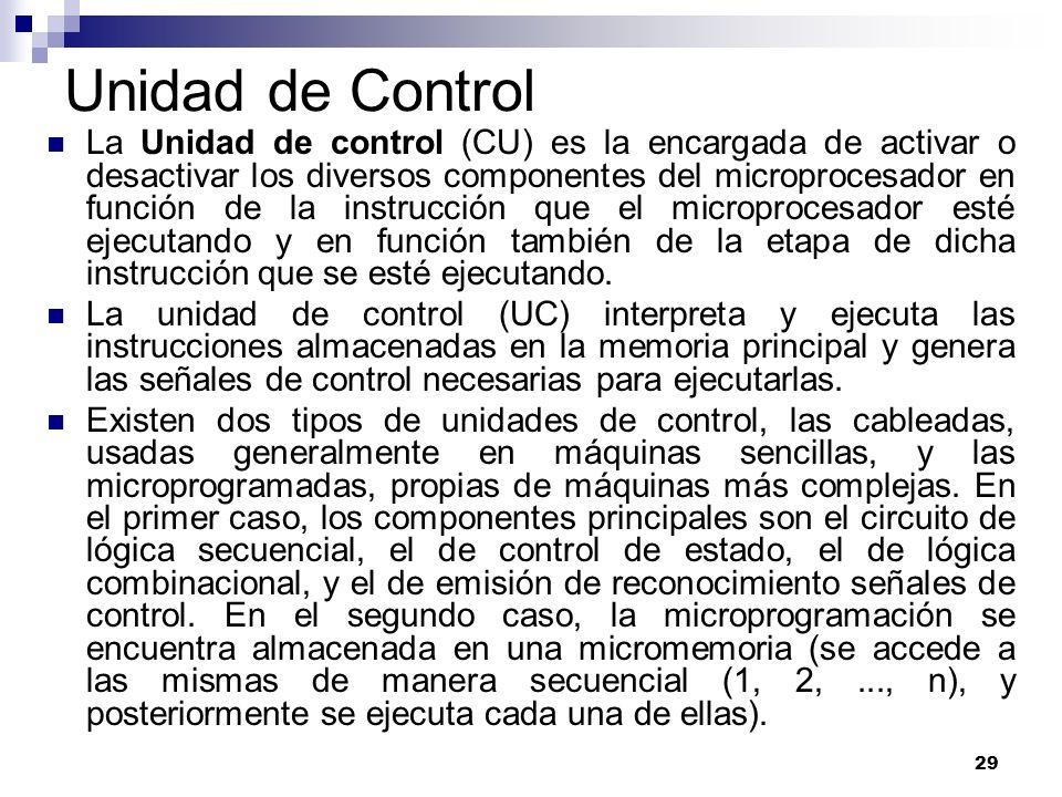 29 Unidad de Control La Unidad de control (CU) es la encargada de activar o desactivar los diversos componentes del microprocesador en función de la i