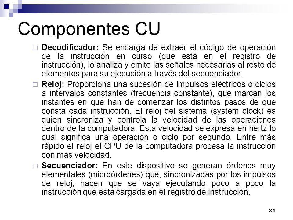 31 Componentes CU Decodificador: Se encarga de extraer el código de operación de la instrucción en curso (que está en el registro de instrucción), lo