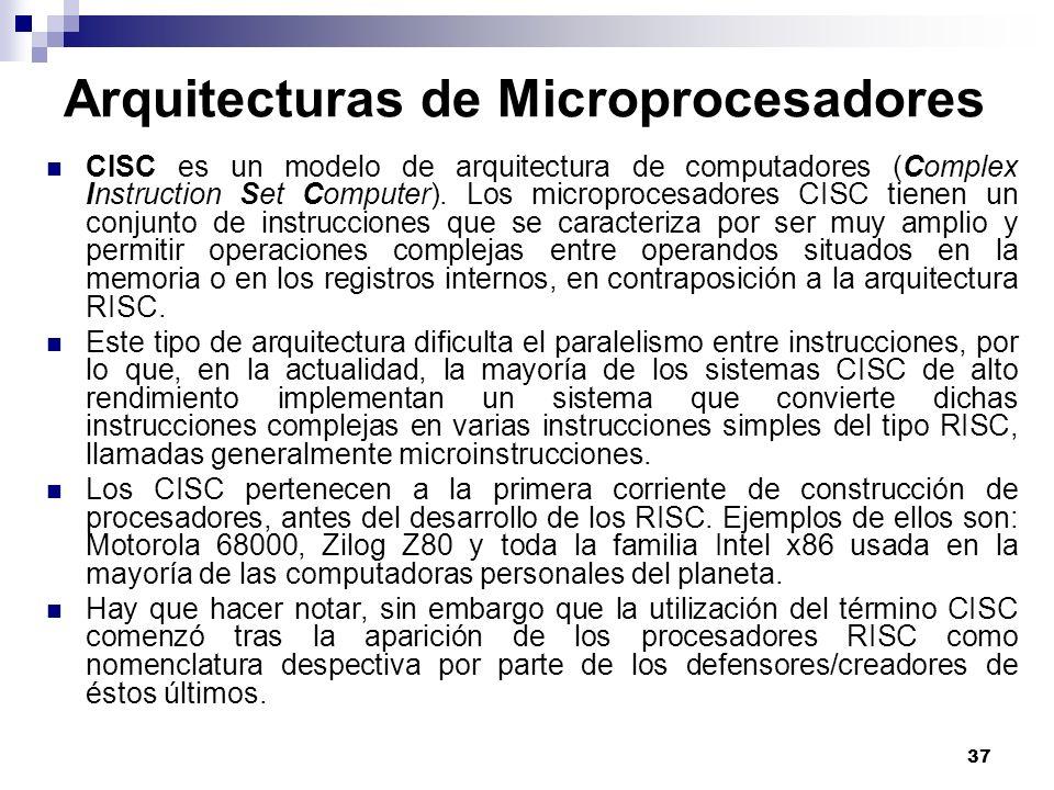 37 Arquitecturas de Microprocesadores CISC es un modelo de arquitectura de computadores (Complex Instruction Set Computer). Los microprocesadores CISC