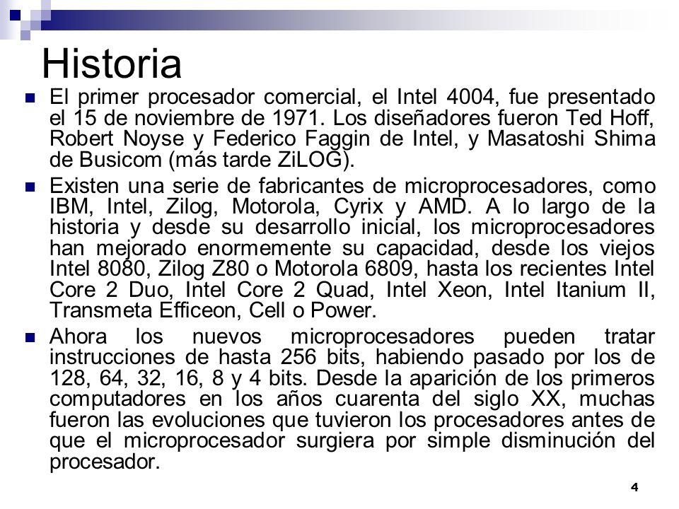 4 Historia El primer procesador comercial, el Intel 4004, fue presentado el 15 de noviembre de 1971. Los diseñadores fueron Ted Hoff, Robert Noyse y F