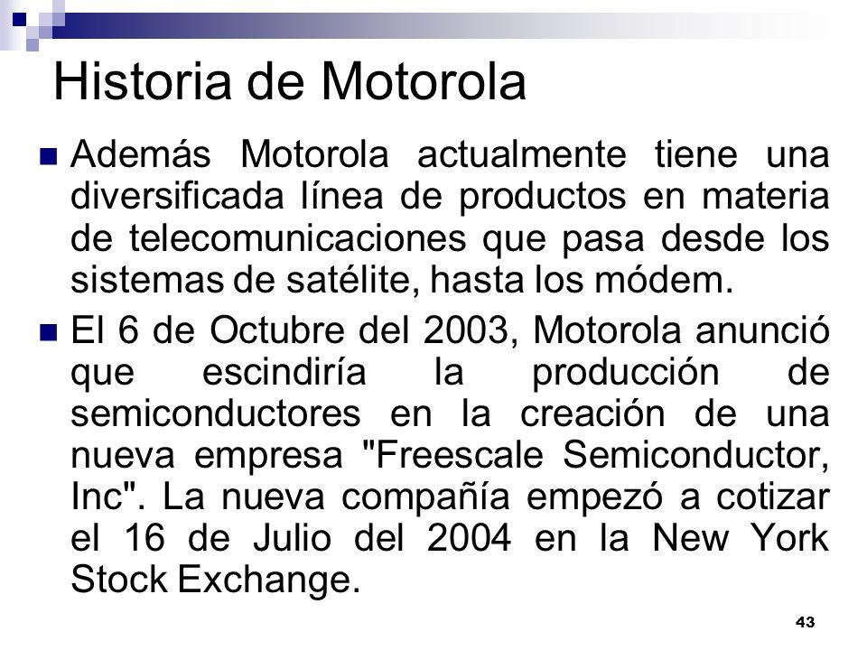 43 Historia de Motorola Además Motorola actualmente tiene una diversificada línea de productos en materia de telecomunicaciones que pasa desde los sis
