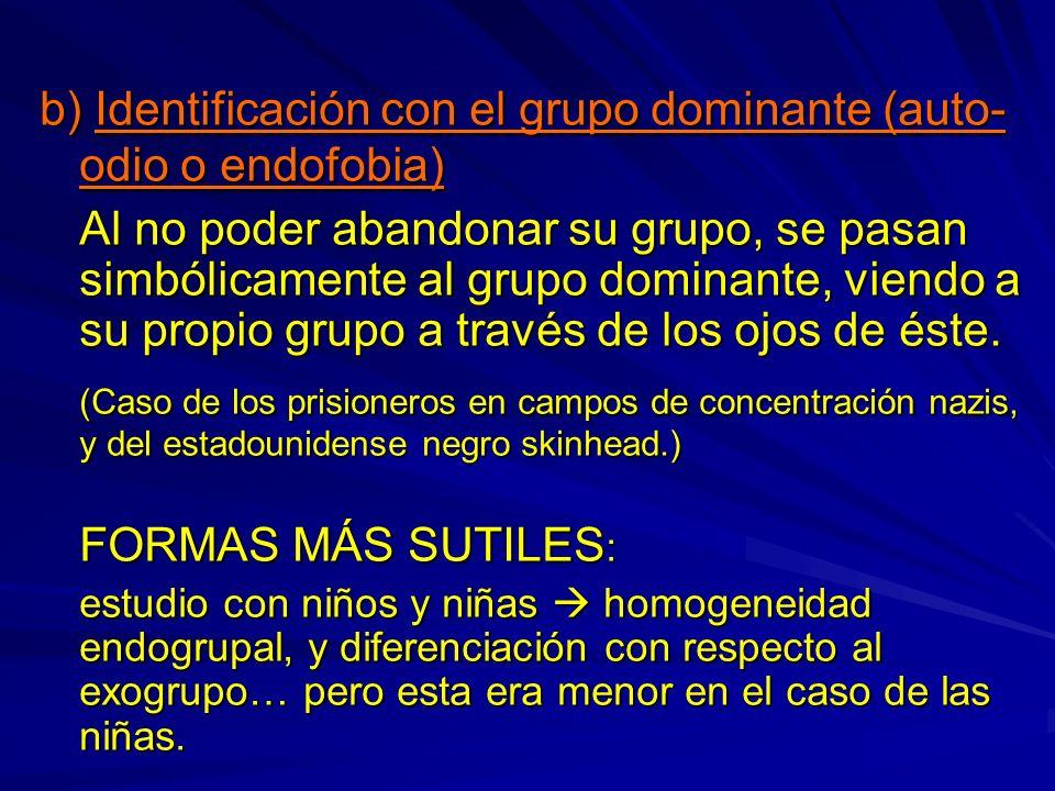 b) Identificación con el grupo dominante (auto- odio o endofobia) Al no poder abandonar su grupo, se pasan simbólicamente al grupo dominante, viendo a