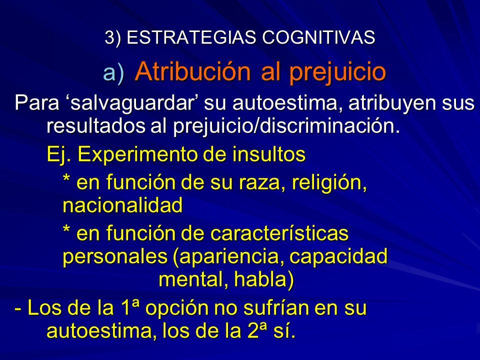 3) ESTRATEGIAS COGNITIVAS a) Atribución al prejuicio Para salvaguardar su autoestima, atribuyen sus resultados al prejuicio/discriminación. Ej. Experi