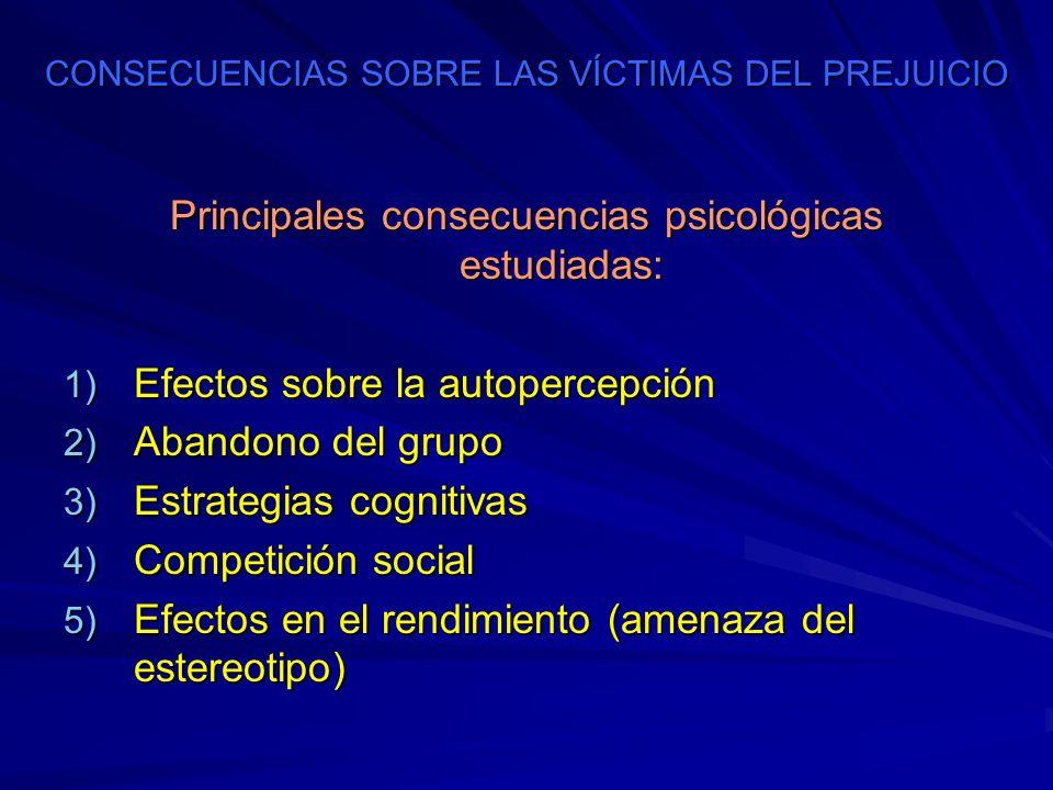CONSECUENCIAS SOBRE LAS VÍCTIMAS DEL PREJUICIO Principales consecuencias psicológicas estudiadas: 1) Efectos sobre la autopercepción 2) Abandono del g