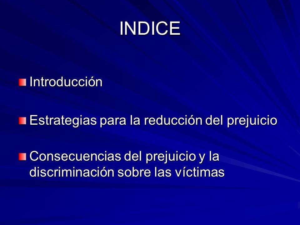Introducción Estrategias para la reducción del prejuicio Consecuencias del prejuicio y la discriminación sobre las víctimas INDICE