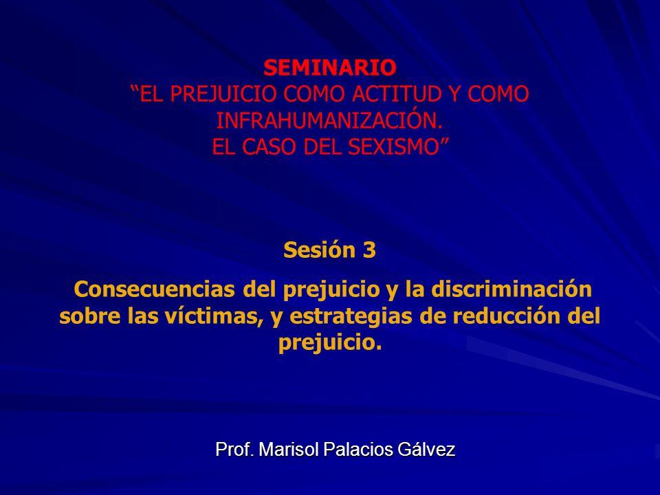 Prof. Marisol Palacios Gálvez SEMINARIO EL PREJUICIO COMO ACTITUD Y COMO INFRAHUMANIZACIÓN. EL CASO DEL SEXISMO Sesión 3 Consecuencias del prejuicio y