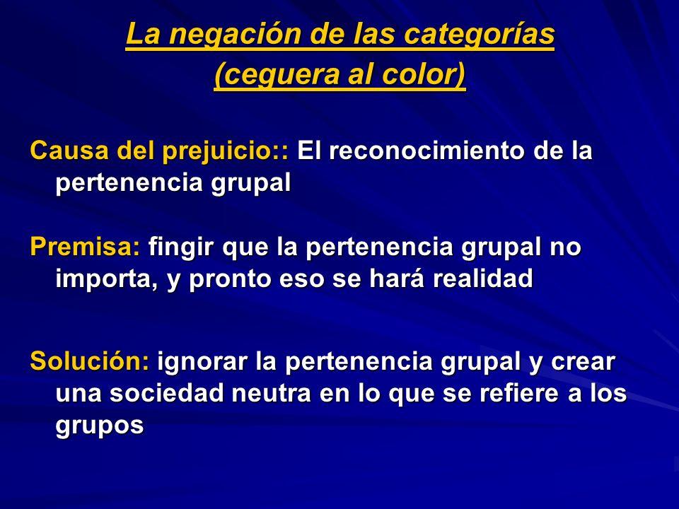 La negación de las categorías (ceguera al color) Causa del prejuicio:: El reconocimiento de la pertenencia grupal Premisa: fingir que la pertenencia g