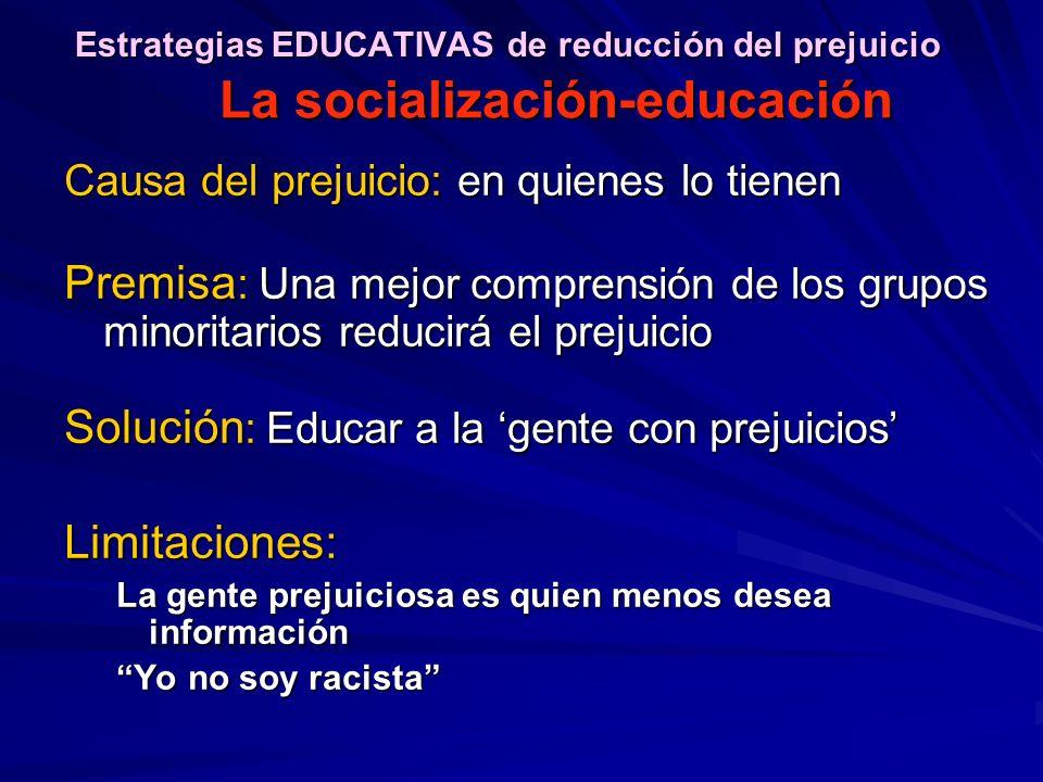 Causa del prejuicio: en quienes lo tienen Premisa : Una mejor comprensión de los grupos minoritarios reducirá el prejuicio Solución : Educar a la gent