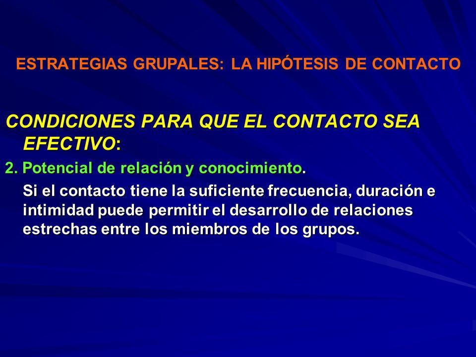 ESTRATEGIAS GRUPALES: LA HIPÓTESIS DE CONTACTO CONDICIONES PARA QUE EL CONTACTO SEA EFECTIVO: 2. Potencial de relación y conocimiento. Si el contacto