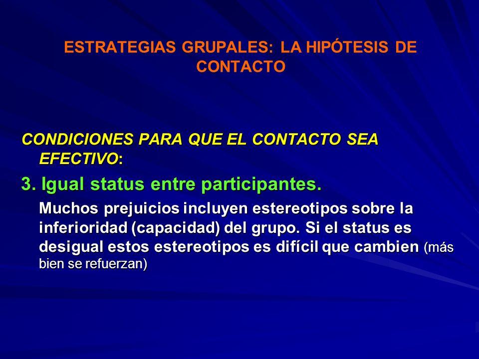 ESTRATEGIAS GRUPALES: LA HIPÓTESIS DE CONTACTO CONDICIONES PARA QUE EL CONTACTO SEA EFECTIVO: 3. Igual status entre participantes. Muchos prejuicios i