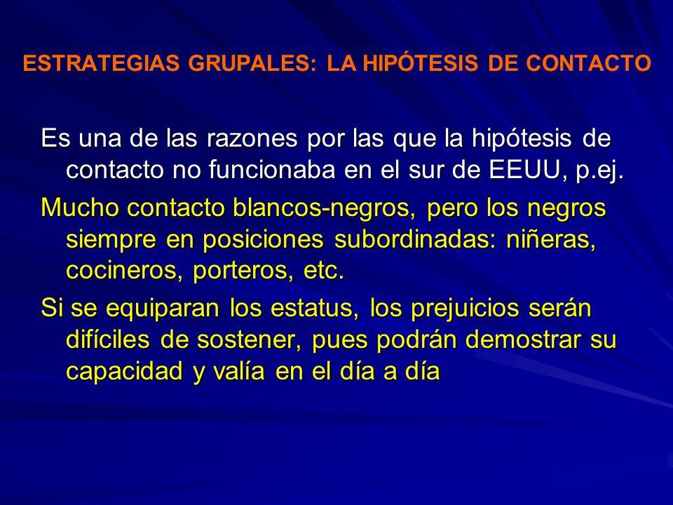 ESTRATEGIAS GRUPALES: LA HIPÓTESIS DE CONTACTO Es una de las razones por las que la hipótesis de contacto no funcionaba en el sur de EEUU, p.ej. Mucho
