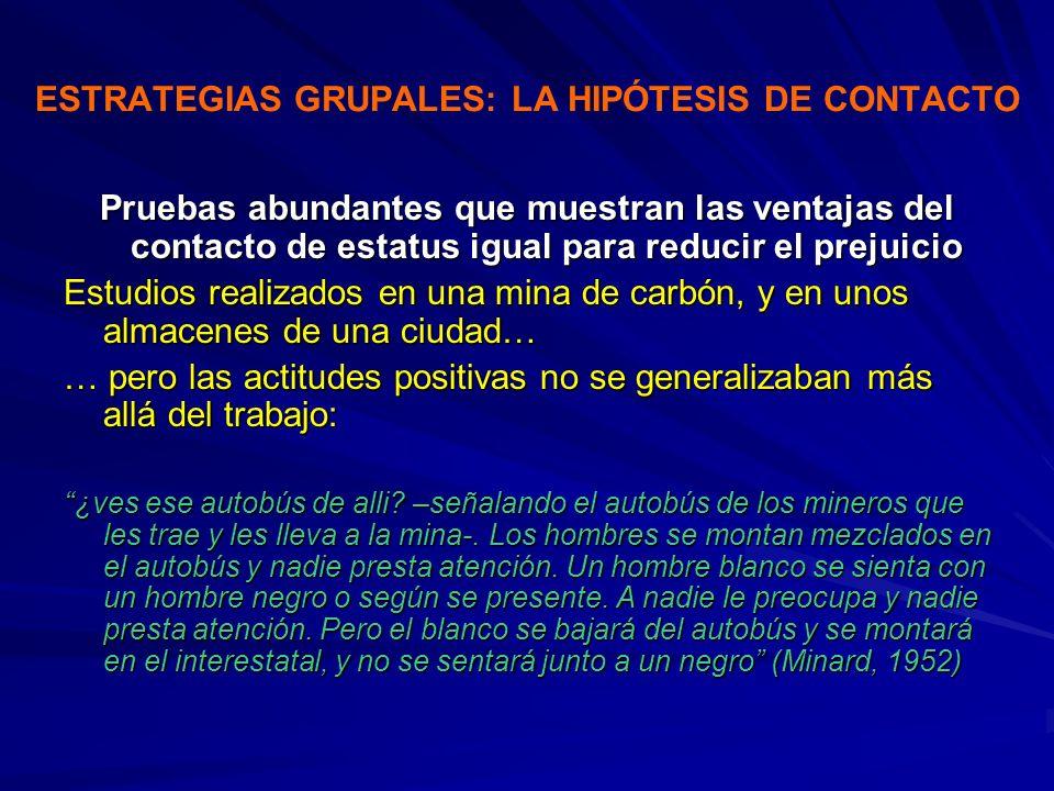 ESTRATEGIAS GRUPALES: LA HIPÓTESIS DE CONTACTO Pruebas abundantes que muestran las ventajas del contacto de estatus igual para reducir el prejuicio Es