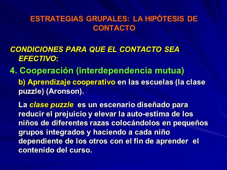 ESTRATEGIAS GRUPALES: LA HIPÓTESIS DE CONTACTO CONDICIONES PARA QUE EL CONTACTO SEA EFECTIVO: 4. Cooperación (interdependencia mutua) b) Aprendizaje c