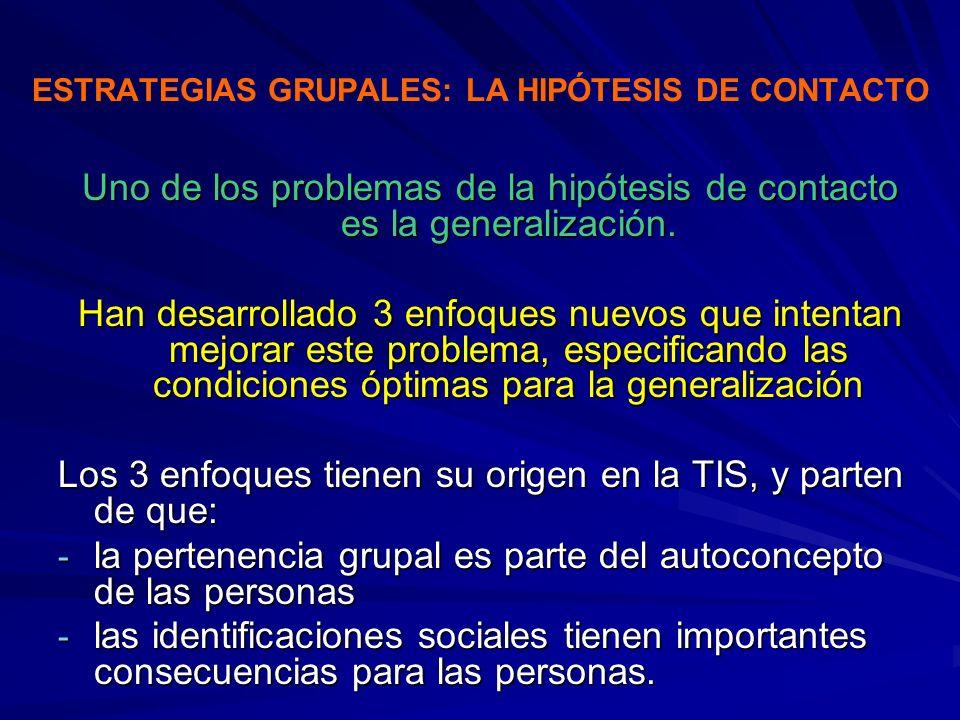 ESTRATEGIAS GRUPALES: LA HIPÓTESIS DE CONTACTO Uno de los problemas de la hipótesis de contacto es la generalización. Han desarrollado 3 enfoques nuev