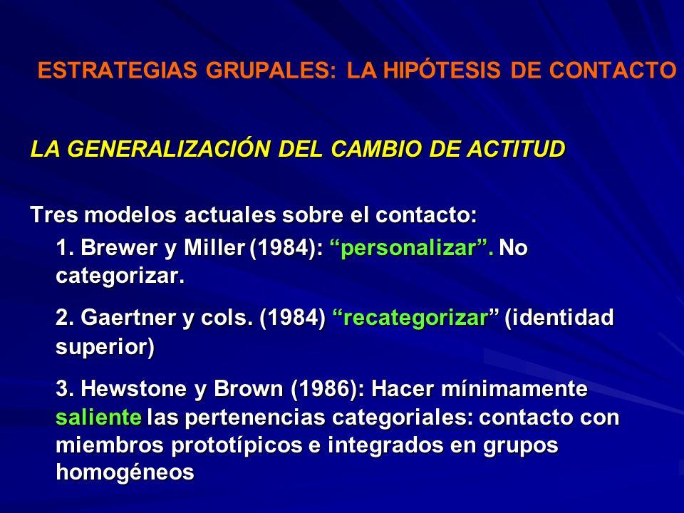 ESTRATEGIAS GRUPALES: LA HIPÓTESIS DE CONTACTO LA GENERALIZACIÓN DEL CAMBIO DE ACTITUD Tres modelos actuales sobre el contacto: 1. Brewer y Miller (19