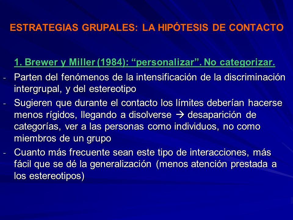 ESTRATEGIAS GRUPALES: LA HIPÓTESIS DE CONTACTO 1. Brewer y Miller (1984): personalizar. No categorizar. - Parten del fenómenos de la intensificación d