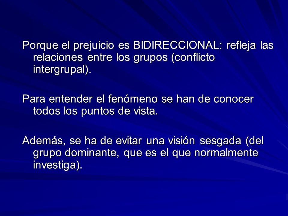Porque el prejuicio es BIDIRECCIONAL: refleja las relaciones entre los grupos (conflicto intergrupal). Para entender el fenómeno se han de conocer tod