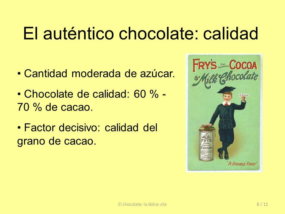 El auténtico chocolate: calidad Cantidad moderada de azúcar. Chocolate de calidad: 60 % - 70 % de cacao. Factor decisivo: calidad del grano de cacao.